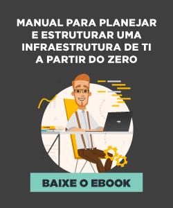 [E-book] Manual para planejar e estruturar uma infraestrutura de TI a partir do zero